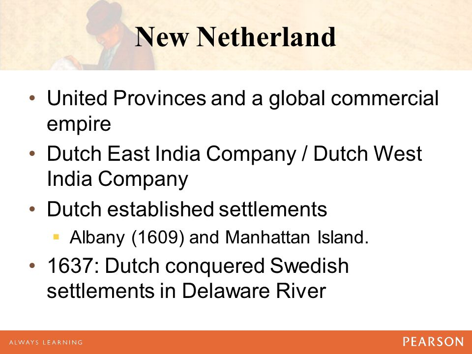 New Netherland United Provinces and a global commercial empire Dutch East India Company / Dutch West India Company Dutch established settlements  Albany (1609) and Manhattan Island.