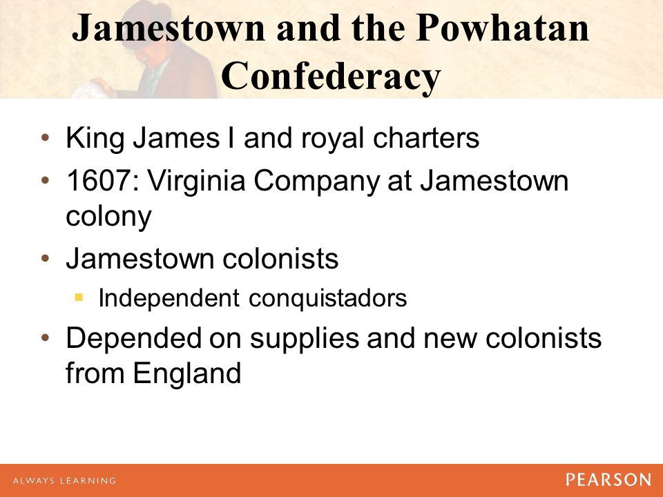 Jamestown and the Powhatan Confederacy King James I and royal charters 1607: Virginia Company at Jamestown colony Jamestown colonists  Independent conquistadors Depended on supplies and new colonists from England