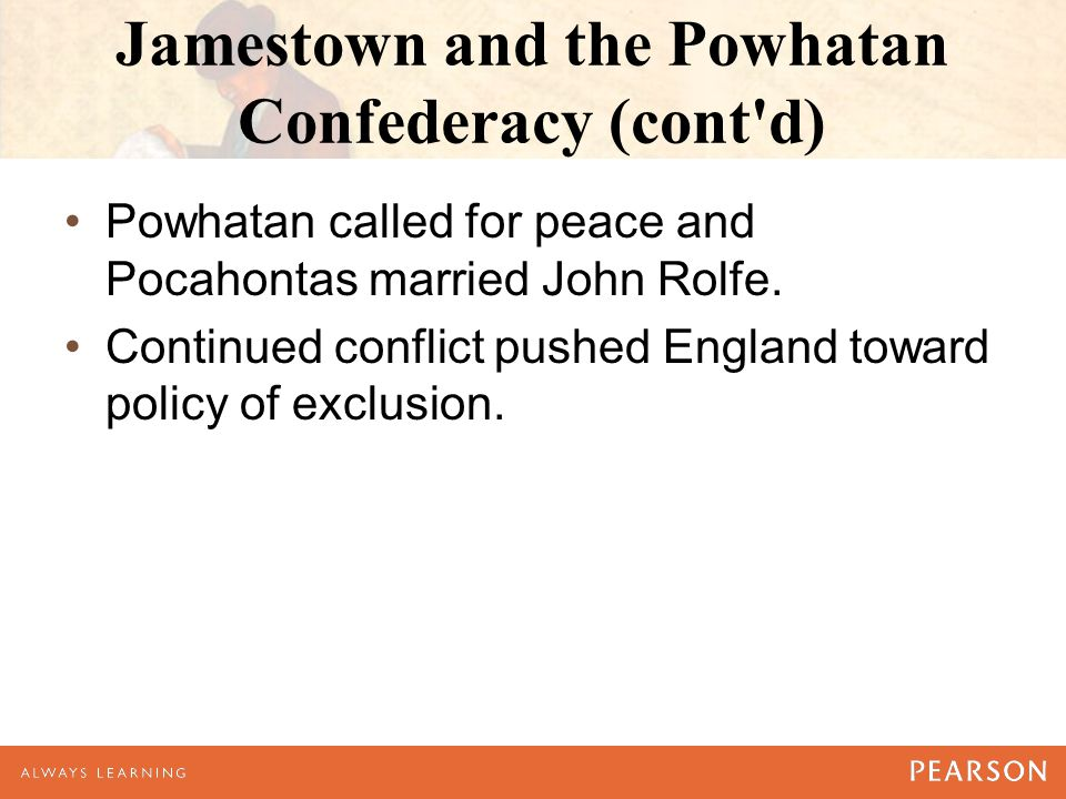 Jamestown and the Powhatan Confederacy (cont d) Powhatan called for peace and Pocahontas married John Rolfe.