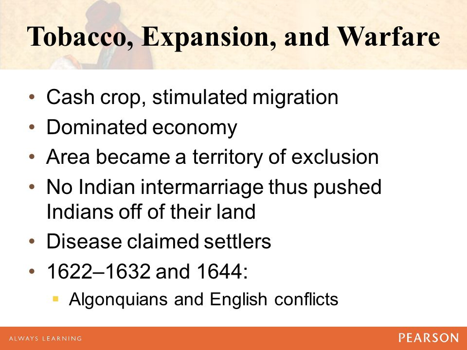 Tobacco, Expansion, and Warfare Cash crop, stimulated migration Dominated economy Area became a territory of exclusion No Indian intermarriage thus pushed Indians off of their land Disease claimed settlers 1622–1632 and 1644:  Algonquians and English conflicts