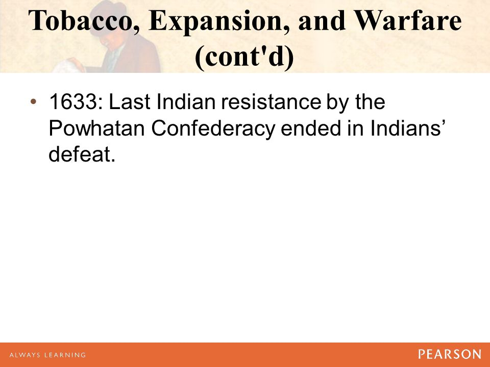 Tobacco, Expansion, and Warfare (cont d) 1633: Last Indian resistance by the Powhatan Confederacy ended in Indians' defeat.