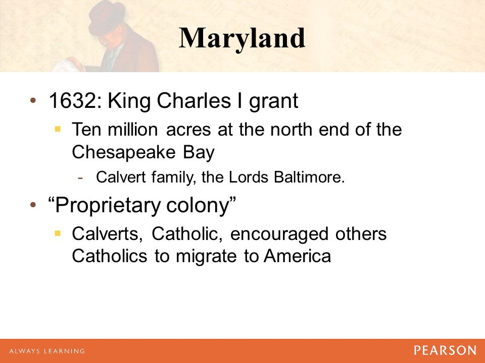 Maryland 1632: King Charles I grant  Ten million acres at the north end of the Chesapeake Bay -Calvert family, the Lords Baltimore.