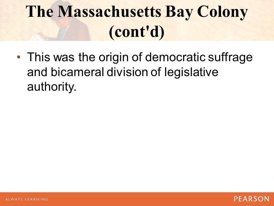 The Massachusetts Bay Colony (cont d) This was the origin of democratic suffrage and bicameral division of legislative authority.