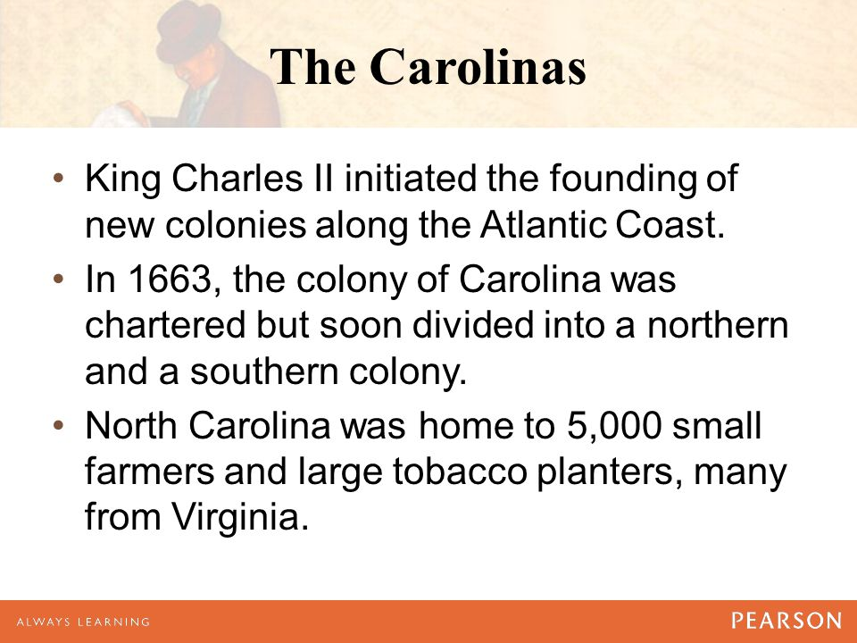 The Carolinas King Charles II initiated the founding of new colonies along the Atlantic Coast.