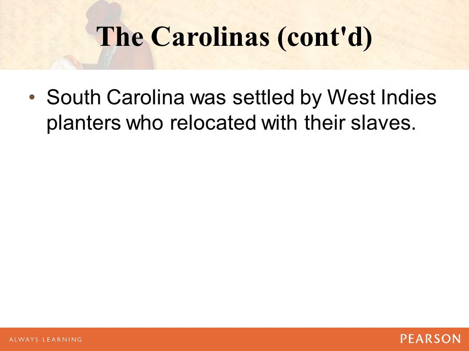 The Carolinas (cont d) South Carolina was settled by West Indies planters who relocated with their slaves.
