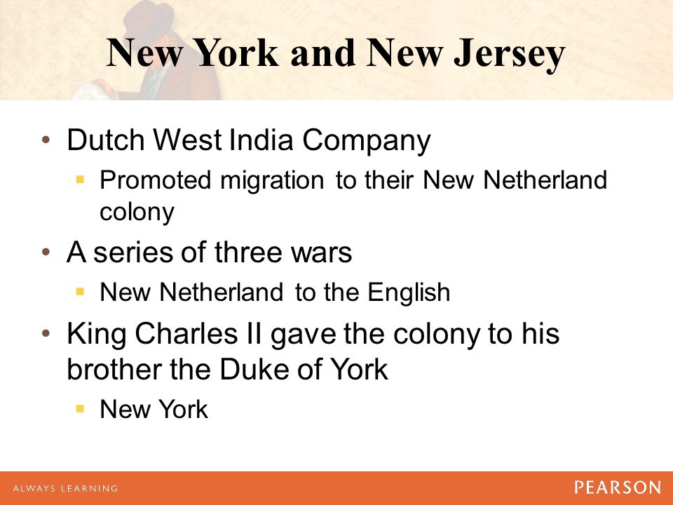 New York and New Jersey Dutch West India Company  Promoted migration to their New Netherland colony A series of three wars  New Netherland to the English King Charles II gave the colony to his brother the Duke of York  New York