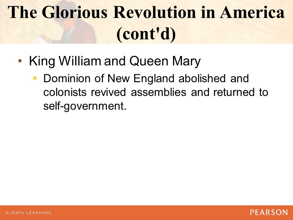 The Glorious Revolution in America (cont d) King William and Queen Mary  Dominion of New England abolished and colonists revived assemblies and returned to self-government.