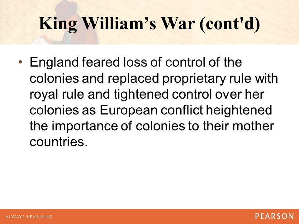 King William's War (cont d) England feared loss of control of the colonies and replaced proprietary rule with royal rule and tightened control over her colonies as European conflict heightened the importance of colonies to their mother countries.