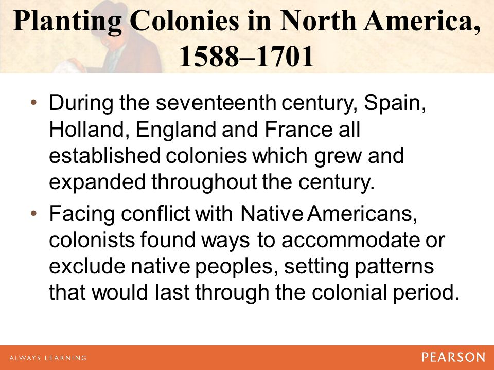 Planting Colonies in North America, 1588–1701 During the seventeenth century, Spain, Holland, England and France all established colonies which grew and expanded throughout the century.