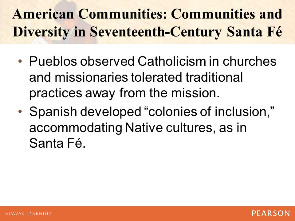 American Communities: Communities and Diversity in Seventeenth-Century Santa Fé Pueblos observed Catholicism in churches and missionaries tolerated traditional practices away from the mission.