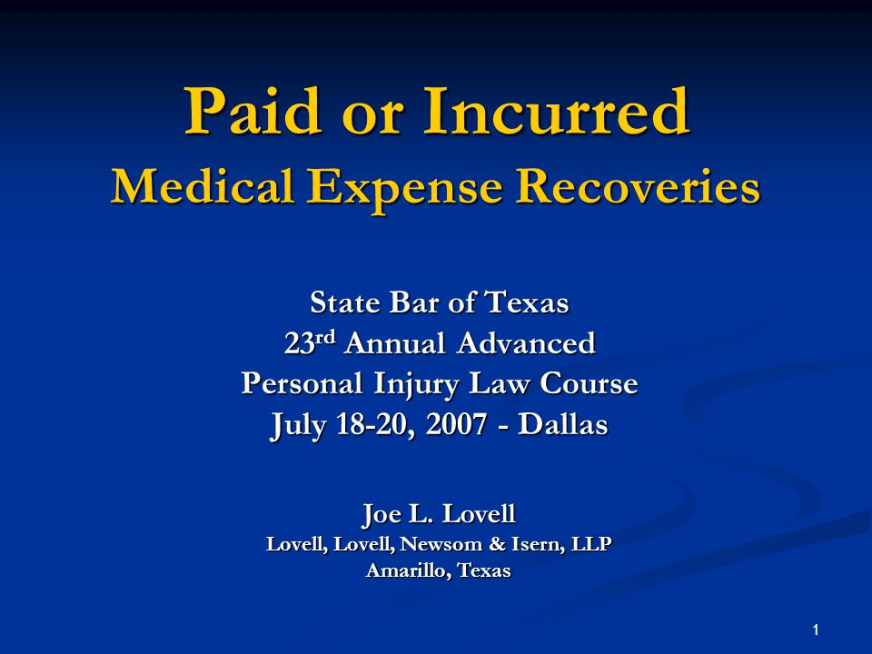 1 Paid or Incurred Medical Expense Recoveries State Bar of Texas 23 rd Annual Advanced Personal Injury Law Course July 18-20, 2007 - Dallas Joe L.