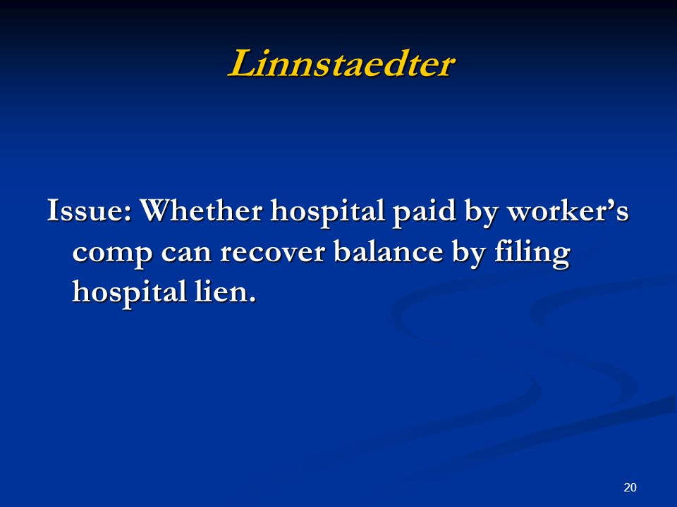 20 Linnstaedter Issue: Whether hospital paid by worker's comp can recover balance by filing hospital lien.