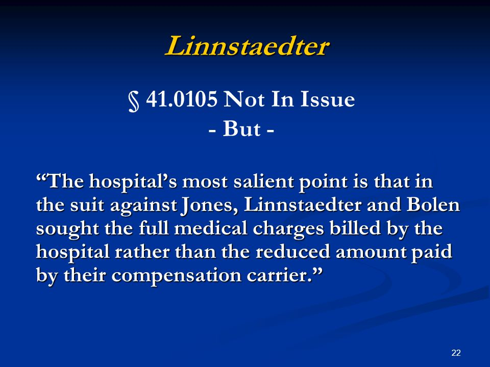 22 Linnstaedter The hospital's most salient point is that in the suit against Jones, Linnstaedter and Bolen sought the full medical charges billed by the hospital rather than the reduced amount paid by their compensation carrier. § 41.0105 Not In Issue - But -