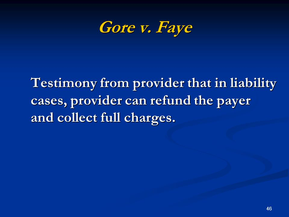 46 Gore v. Faye Testimony from provider that in liability cases, provider can refund the payer and collect full charges.