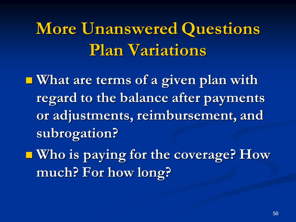 50 More Unanswered Questions Plan Variations What are terms of a given plan with regard to the balance after payments or adjustments, reimbursement, and subrogation.