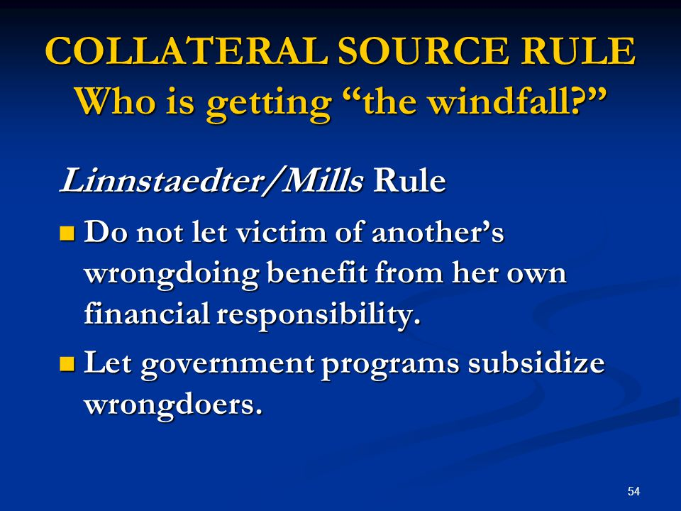 54 COLLATERAL SOURCE RULE Who is getting the windfall Linnstaedter/Mills Rule Do not let victim of another's wrongdoing benefit from her own financial responsibility.