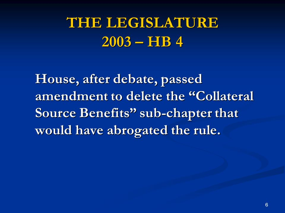 6 THE LEGISLATURE 2003 – HB 4 House, after debate, passed amendment to delete the Collateral Source Benefits sub-chapter that would have abrogated the rule.