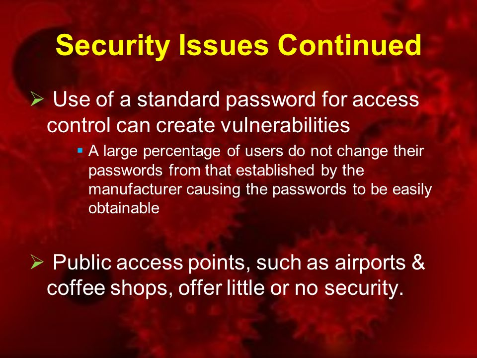 Security Issues Continued  Use of a standard password for access control can create vulnerabilities  A large percentage of users do not change their passwords from that established by the manufacturer causing the passwords to be easily obtainable  Public access points, such as airports & coffee shops, offer little or no security.