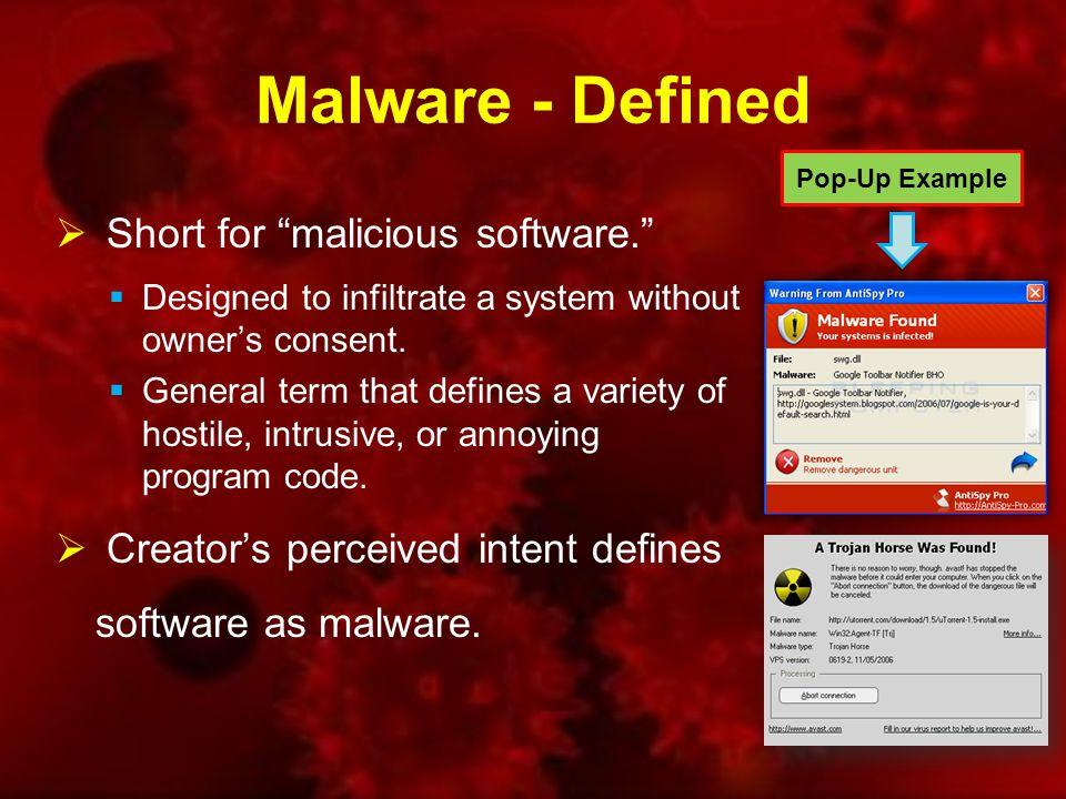 Malware - Defined  Short for malicious software.  Designed to infiltrate a system without owner's consent.