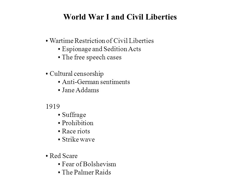 World War I and Civil Liberties Wartime Restriction of Civil Liberties Espionage and Sedition Acts The free speech cases Cultural censorship Anti-German sentiments Jane Addams 1919 Suffrage Prohibition Race riots Strike wave Red Scare Fear of Bolshevism The Palmer Raids