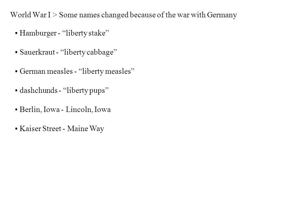 World War I > Some names changed because of the war with Germany Hamburger - liberty stake Sauerkraut - liberty cabbage German measles - liberty measles dashchunds - liberty pups Berlin, Iowa - Lincoln, Iowa Kaiser Street - Maine Way