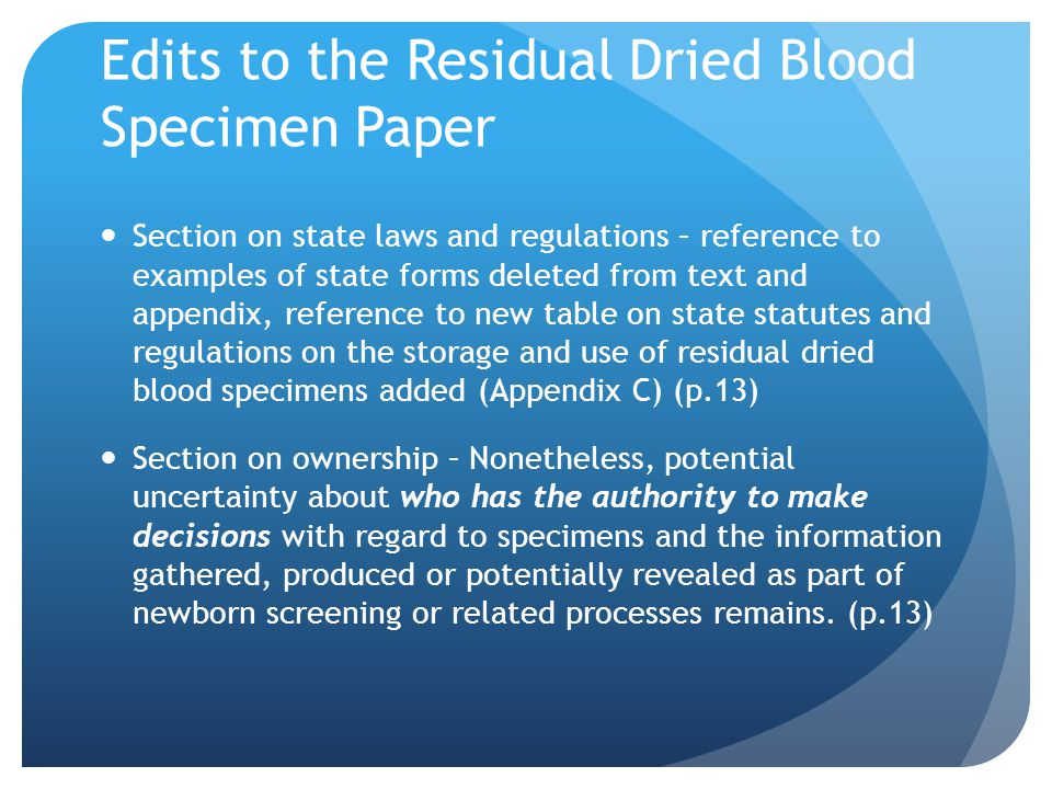Edits to the Residual Dried Blood Specimen Paper Section on state laws and regulations – reference to examples of state forms deleted from text and appendix, reference to new table on state statutes and regulations on the storage and use of residual dried blood specimens added (Appendix C) (p.13) Section on ownership – Nonetheless, potential uncertainty about who has the authority to make decisions with regard to specimens and the information gathered, produced or potentially revealed as part of newborn screening or related processes remains.