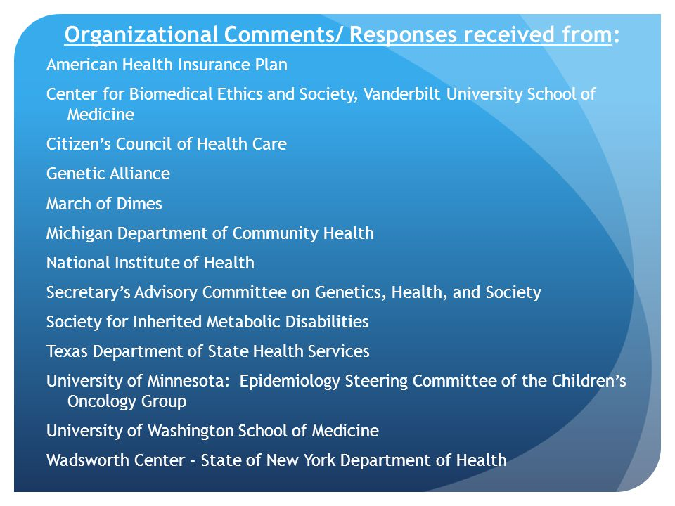 Organizational Comments/ Responses received from: American Health Insurance Plan Center for Biomedical Ethics and Society, Vanderbilt University School of Medicine Citizen's Council of Health Care Genetic Alliance March of Dimes Michigan Department of Community Health National Institute of Health Secretary's Advisory Committee on Genetics, Health, and Society Society for Inherited Metabolic Disabilities Texas Department of State Health Services University of Minnesota: Epidemiology Steering Committee of the Children's Oncology Group University of Washington School of Medicine Wadsworth Center - State of New York Department of Health