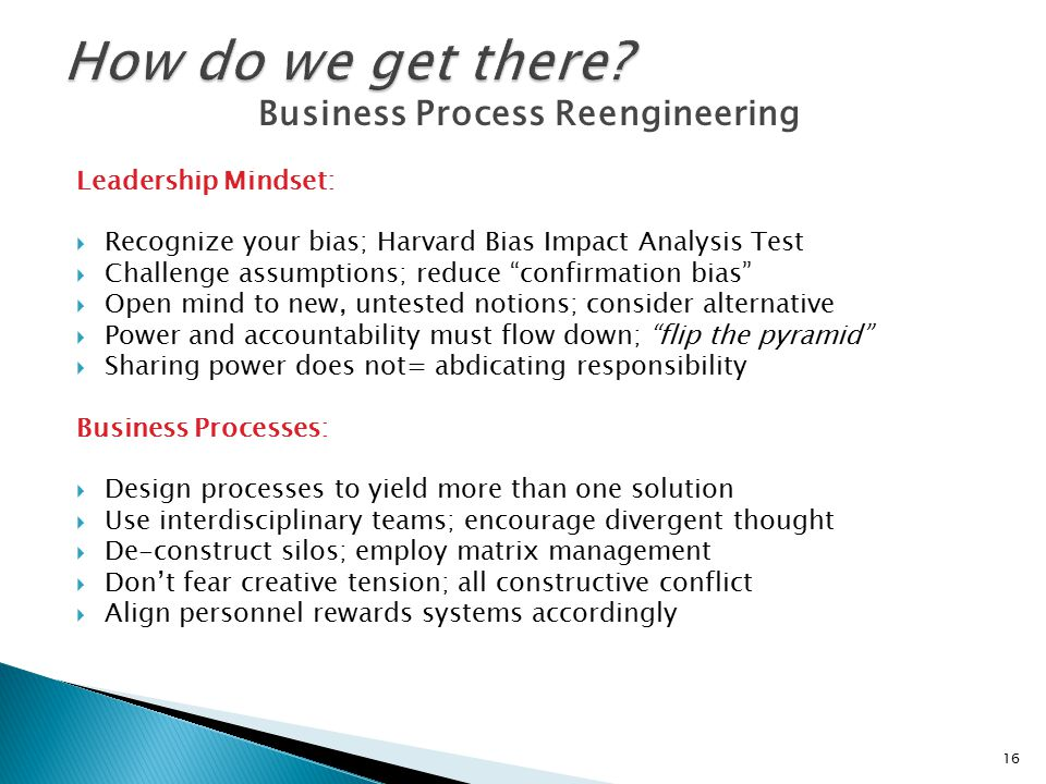 Business Process Reengineering Leadership Mindset:  Recognize your bias; Harvard Bias Impact Analysis Test  Challenge assumptions; reduce confirmation bias  Open mind to new, untested notions; consider alternative  Power and accountability must flow down; flip the pyramid  Sharing power does not= abdicating responsibility Business Processes:  Design processes to yield more than one solution  Use interdisciplinary teams; encourage divergent thought  De-construct silos; employ matrix management  Don't fear creative tension; all constructive conflict  Align personnel rewards systems accordingly 16