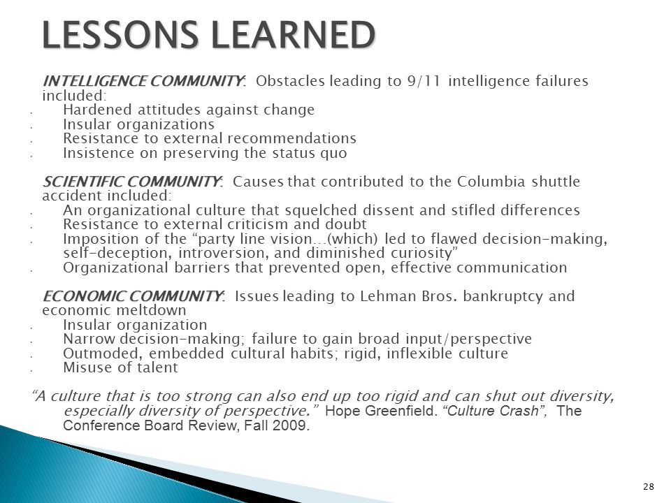 LESSONS LEARNED INTELLIGENCE COMMUNITY: INTELLIGENCE COMMUNITY: Obstacles leading to 9/11 intelligence failures included: Hardened attitudes against change Insular organizations Resistance to external recommendations Insistence on preserving the status quo SCIENTIFIC COMMUNITY: SCIENTIFIC COMMUNITY: Causes that contributed to the Columbia shuttle accident included: An organizational culture that squelched dissent and stifled differences Resistance to external criticism and doubt Imposition of the party line vision…(which) led to flawed decision-making, self-deception, introversion, and diminished curiosity Organizational barriers that prevented open, effective communication ECONOMIC COMMUNITY: ECONOMIC COMMUNITY: Issues leading to Lehman Bros.