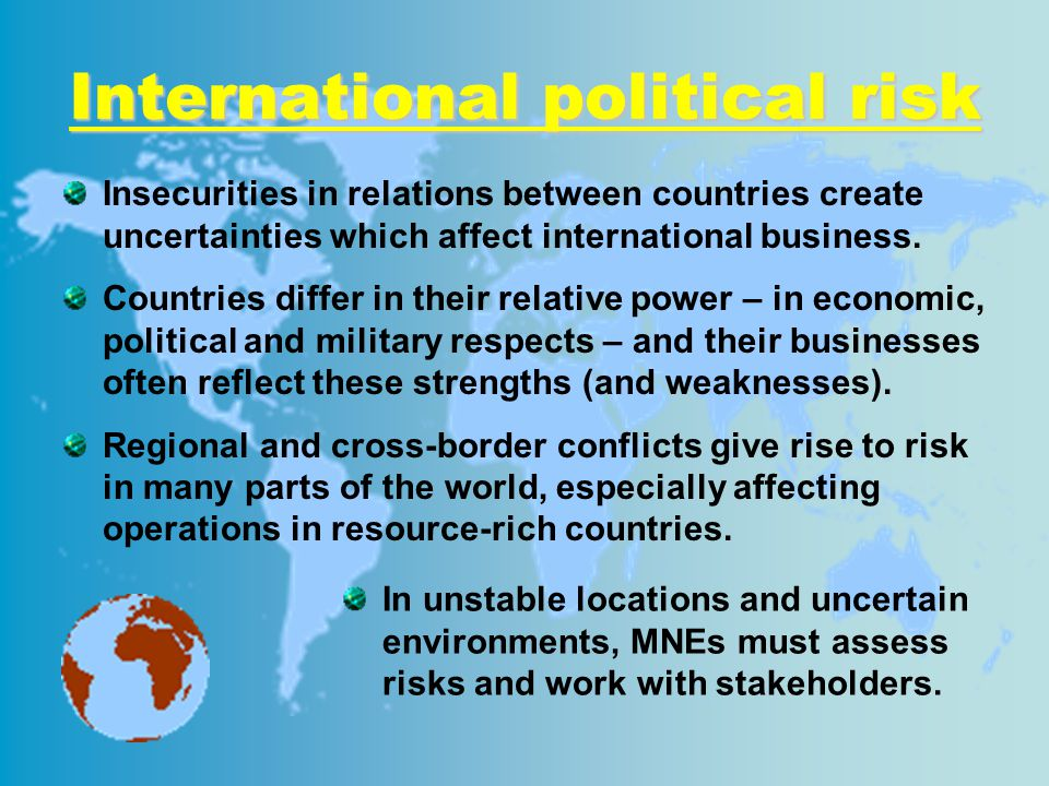 International political risk Insecurities in relations between countries create uncertainties which affect international business.