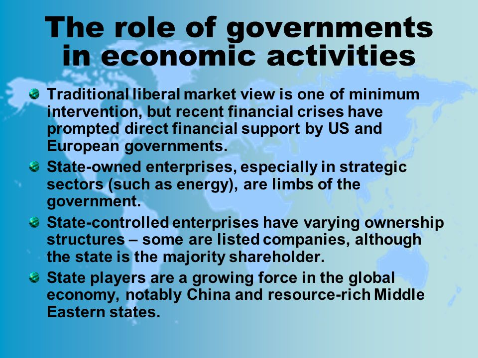 The role of governments in economic activities Traditional liberal market view is one of minimum intervention, but recent financial crises have prompted direct financial support by US and European governments.