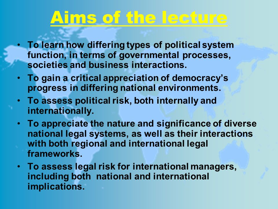 Aims of the lecture To learn how differing types of political system function, in terms of governmental processes, societies and business interactions.