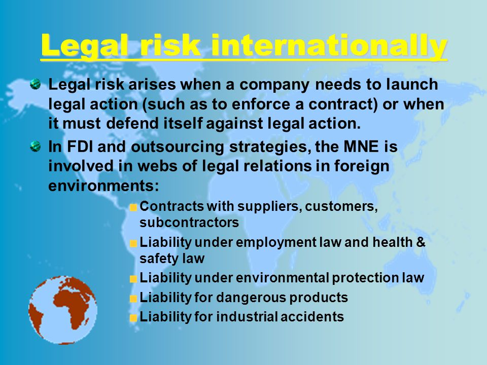 Legal risk internationally Legal risk arises when a company needs to launch legal action (such as to enforce a contract) or when it must defend itself against legal action.