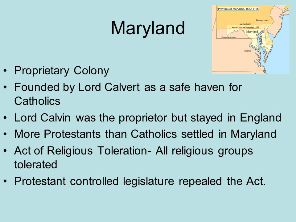Maryland Proprietary Colony Founded by Lord Calvert as a safe haven for Catholics Lord Calvin was the proprietor but stayed in England More Protestant