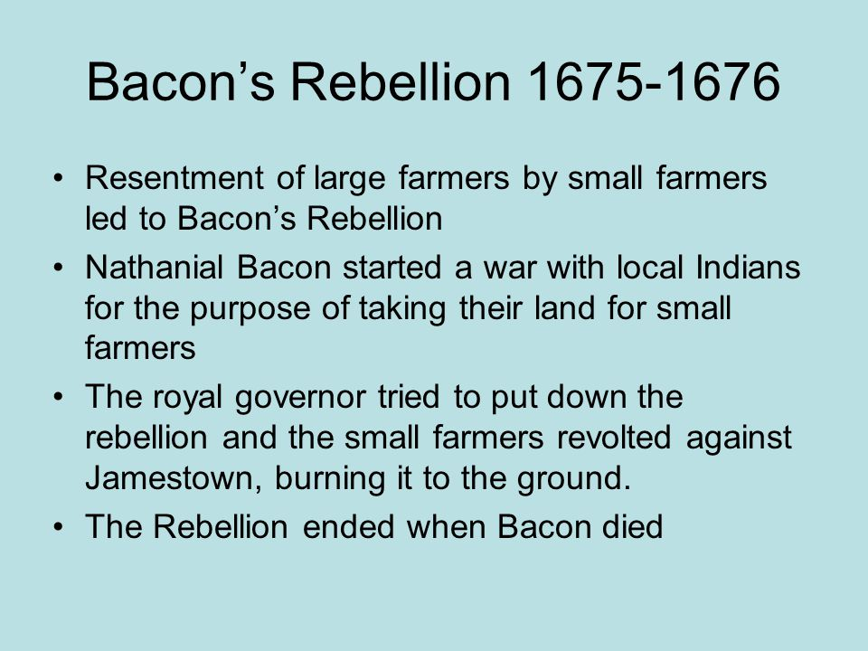 Bacon's Rebellion 1675-1676 Resentment of large farmers by small farmers led to Bacon's Rebellion Nathanial Bacon started a war with local Indians for