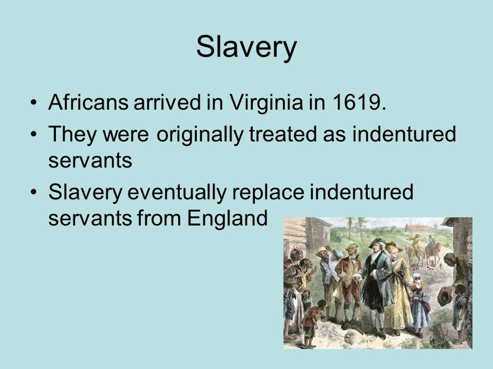 Slavery Africans arrived in Virginia in 1619. They were originally treated as indentured servants Slavery eventually replace indentured servants from