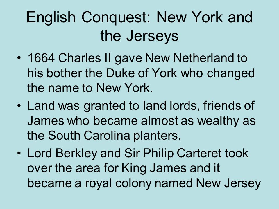 English Conquest: New York and the Jerseys 1664 Charles II gave New Netherland to his bother the Duke of York who changed the name to New York. Land w