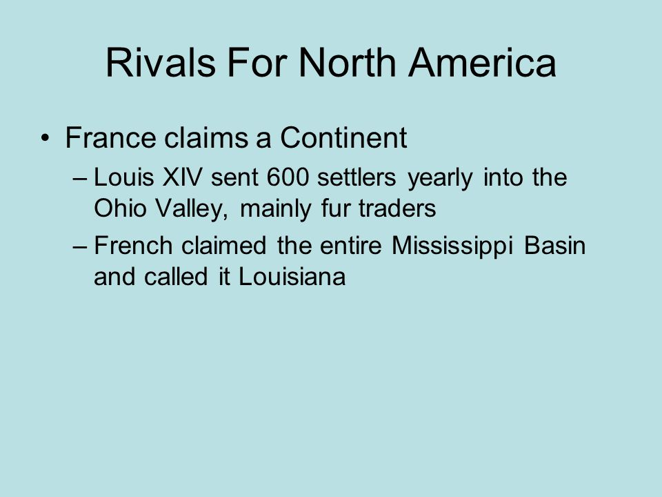 Rivals For North America France claims a Continent –Louis XIV sent 600 settlers yearly into the Ohio Valley, mainly fur traders –French claimed the en