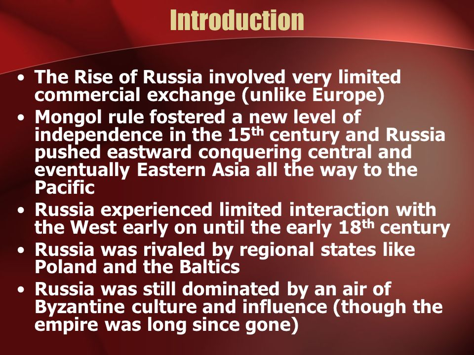 Introduction The Rise of Russia involved very limited commercial exchange (unlike Europe) Mongol rule fostered a new level of independence in the 15 t