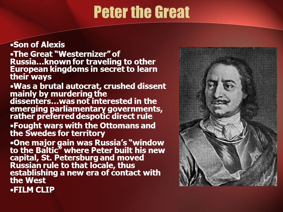 The Impact of Peter the Great Despite despotic rule, Westernization did bring a wave of political, social and economic changes to Russia Bureaucracy and military were modeled after the West…a Russian navy was built…with the boyar council gone, Peter set up advisors under his direct control…a system of governors was established…laws and taxes were created that put more pressure on the serfs (peasants)…Nobles had to shave their beards and dress like westerners (if they did not they were taxed)…Peter brought technical and scientific education to his elites These changes, however, were met with some measure of resistance…and an eventual build up to revolution/rebellion among the peasantry as they saw no benefits from Westernization