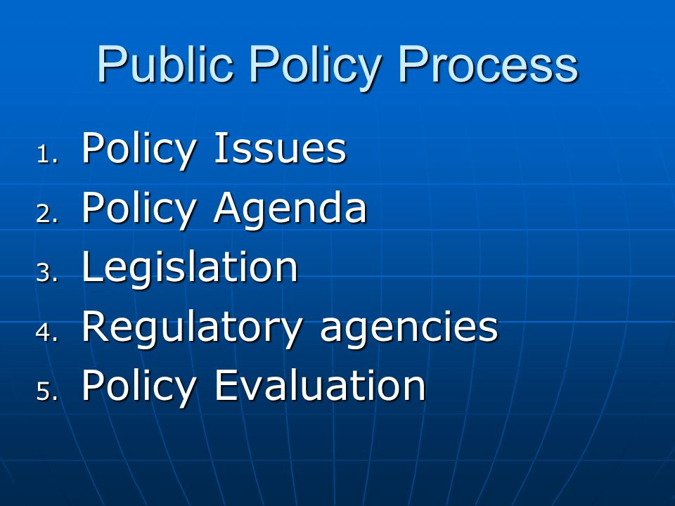 Public Policy Process 1. Policy Issues 2. Policy Agenda 3. Legislation 4. Regulatory agencies 5. Policy Evaluation