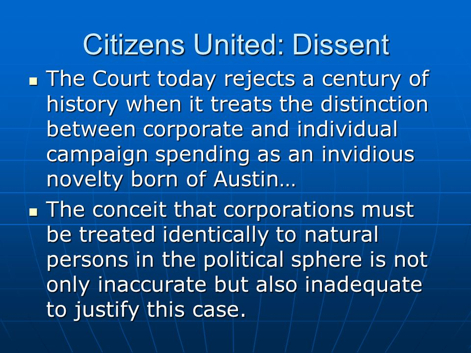 Citizens United: Dissent The Court today rejects a century of history when it treats the distinction between corporate and individual campaign spendin