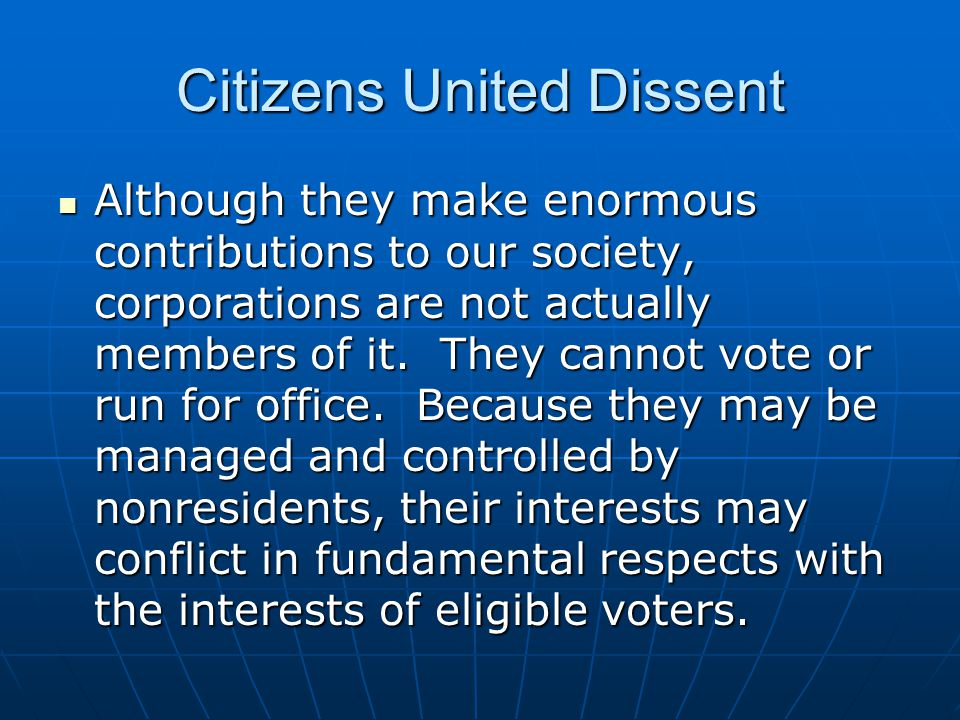 Citizens United Dissent Although they make enormous contributions to our society, corporations are not actually members of it. They cannot vote or run