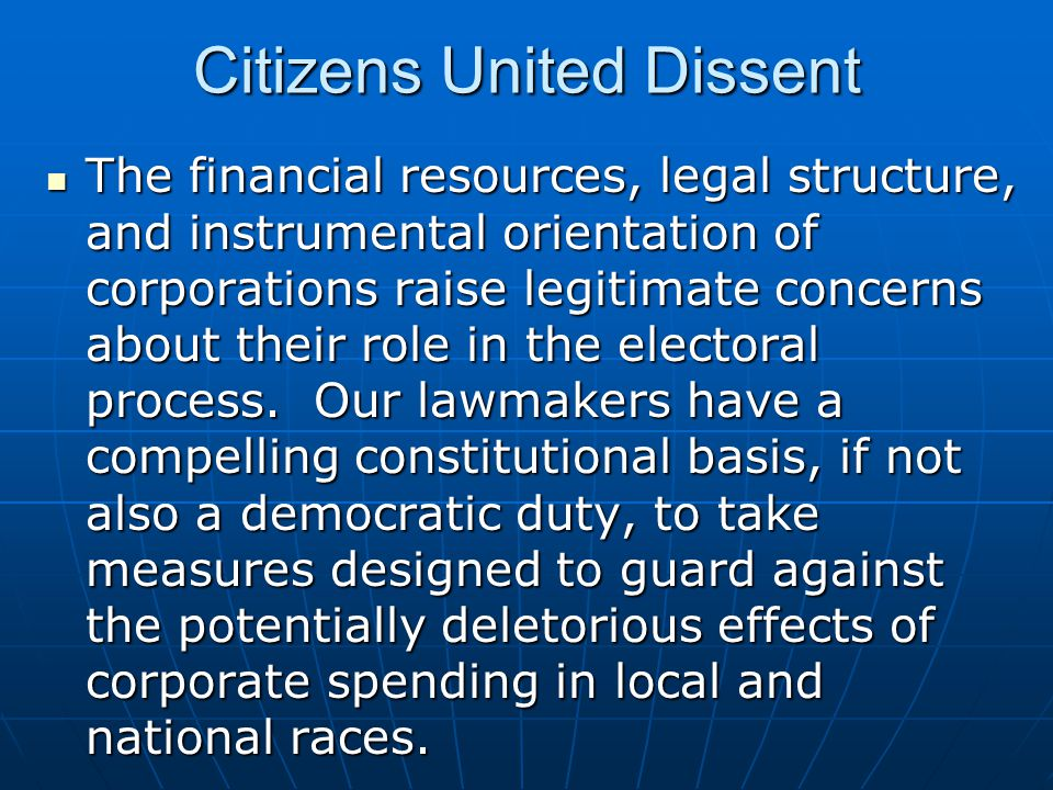 Citizens United Dissent The financial resources, legal structure, and instrumental orientation of corporations raise legitimate concerns about their r
