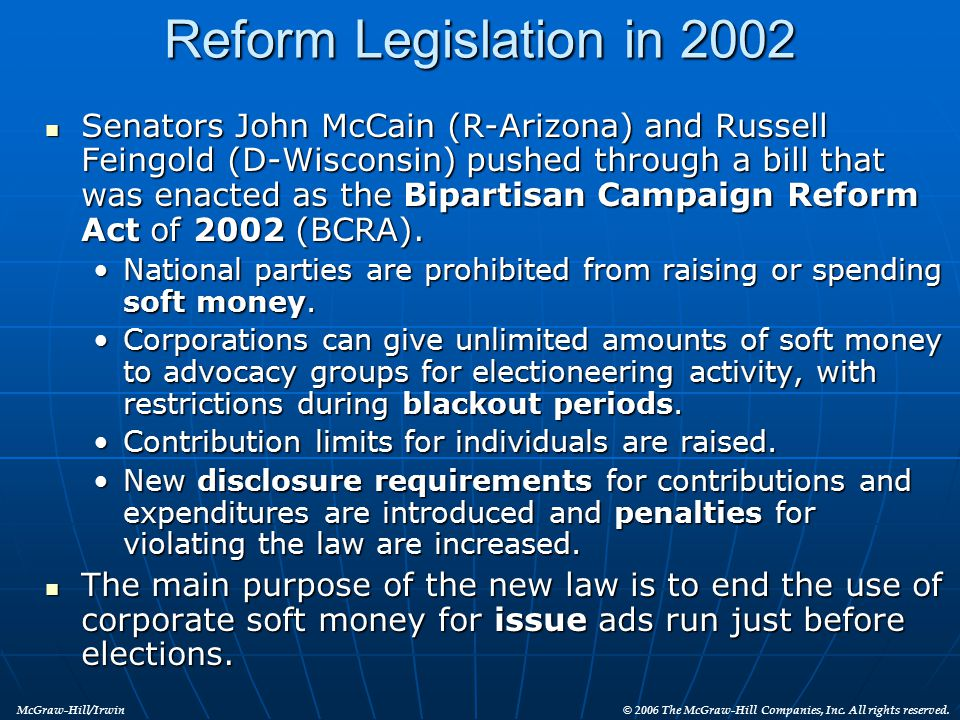 Reform Legislation in 2002 Senators John McCain (R-Arizona) and Russell Feingold (D-Wisconsin) pushed through a bill that was enacted as the Bipartisa