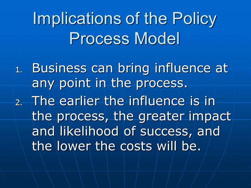 Implications of the Policy Process Model 1. Business can bring influence at any point in the process. 2. The earlier the influence is in the process,