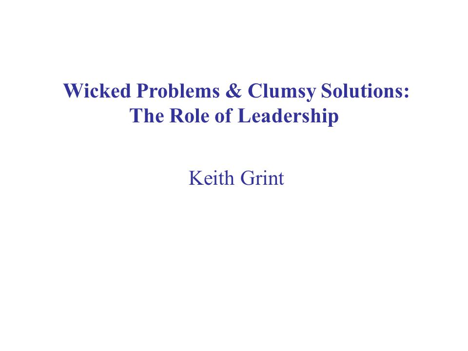 Wicked Problems & Clumsy Solutions: The Role of Leadership Keith Grint