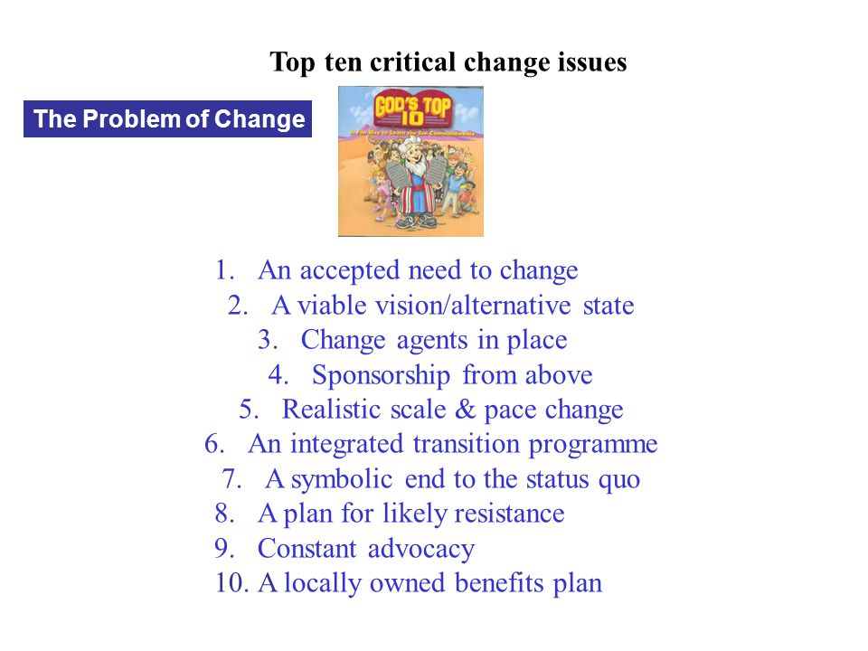 Top ten critical change issues 1.An accepted need to change 2.A viable vision/alternative state 3.Change agents in place 4.Sponsorship from above 5.Re