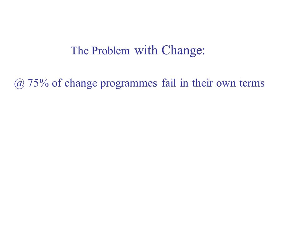 The Problem with Change: @ 75% of change programmes fail in their own terms