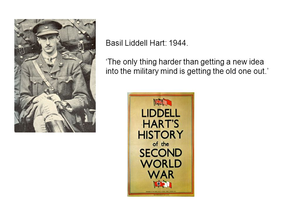 Basil Liddell Hart: 1944. 'The only thing harder than getting a new idea into the military mind is getting the old one out.'